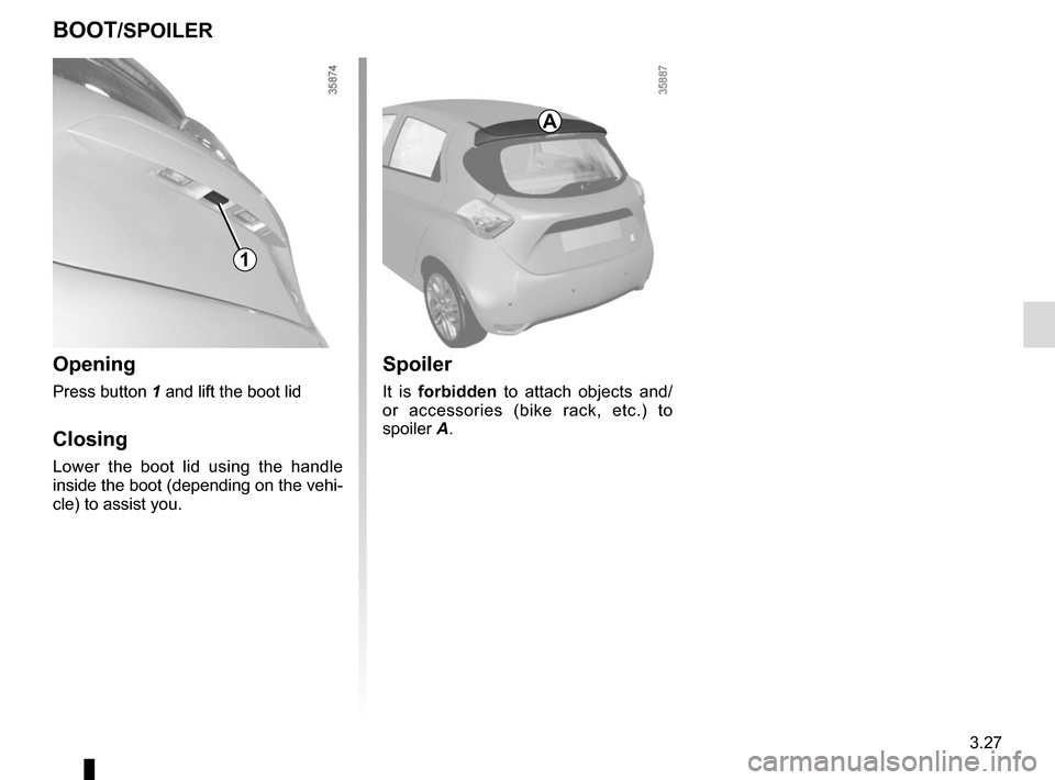 RENAULT ZOE 2016 1.G Owners Manual 3.27 BOOT/SPOILER Opening Press button 1 and lift the boot lid Closing Lower the boot lid using the handle  inside the boot (depending on the vehi- cle) to assist you. 1 Spoiler It is forbidden to att