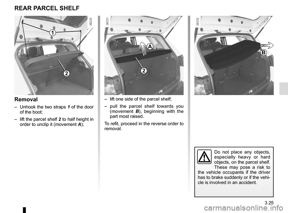 RENAULT CAPTUR 2017 1.G Owners Manual 3.25 –  lift one side of the parcel shelf; –  pull the parcel shelf towards you (movement  B), beginning with the  part most raised. To refit, proceed in the reverse order to  removal. REAR PARCEL