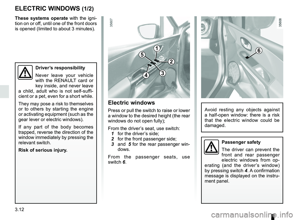 RENAULT CLIO 2017 X98 / 4.G Owners Manual 3.12 ELECTRIC WINDOWS (1/2) 1 2 34 56 Avoid resting any objects against  a half-open window: there is a risk  that the electric window could be  damaged. Driver's responsibility Never leave your veh