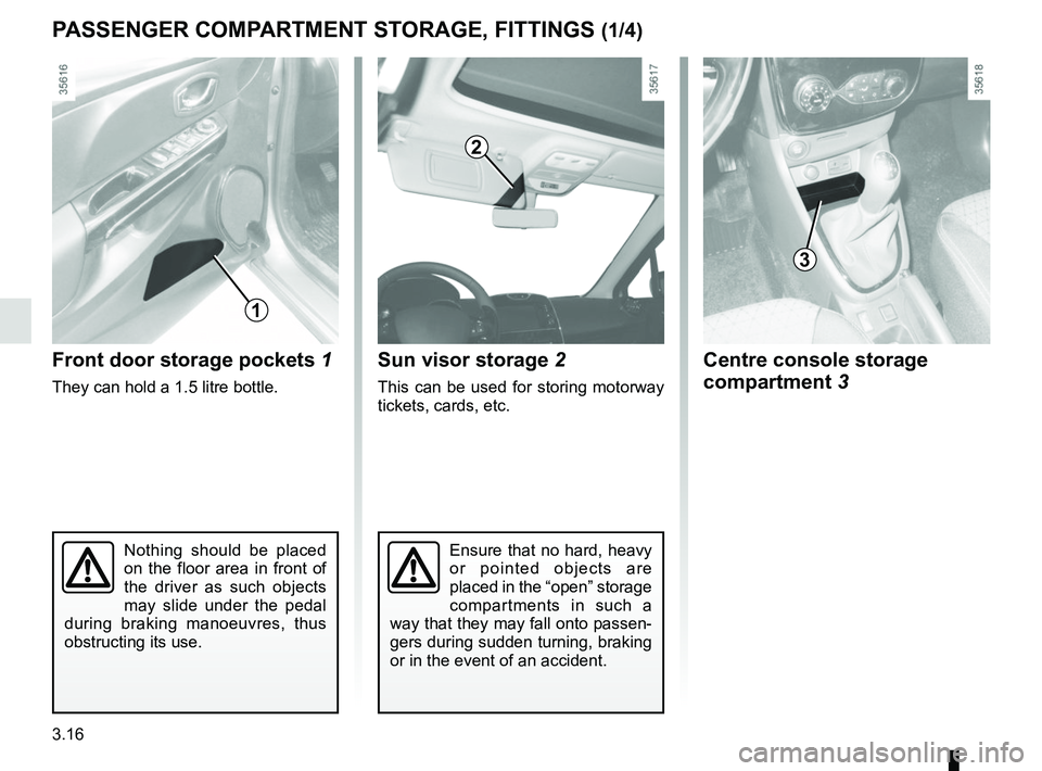 RENAULT CLIO 2017 X98 / 4.G Owners Manual 3.16 Nothing should be placed  on the floor area in front of  the driver as such objects  may slide under the pedal  during braking manoeuvres, thus  obstructing its use. Front door storage pockets  1
