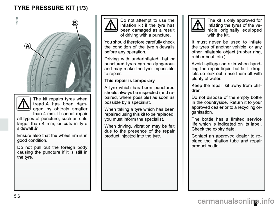RENAULT CLIO 2017 X98 / 4.G Owners Manual 5.6 TYRE PRESSURE KIT (1/3) The kit is only approved for  inflating the tyres of the ve- hicle originally equipped  with the kit. It must never be used to inflate  the tyres of another vehicle, or any