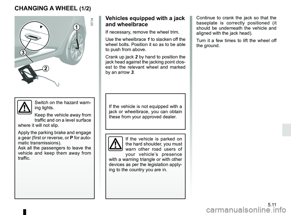 RENAULT CLIO 2017 X98 / 4.G Owners Manual 5.11 Continue to crank the jack so that the  baseplate is correctly positioned (it  should be underneath the vehicle and  aligned with the jack head). Turn it a few times to lift the wheel off  the gr