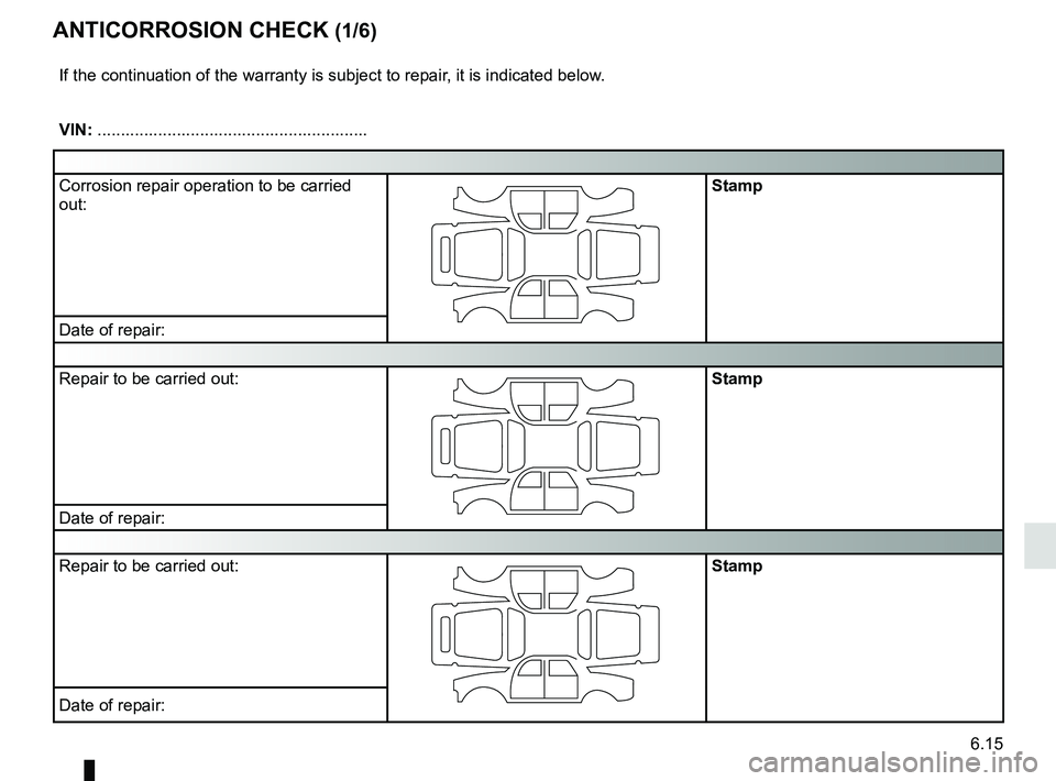 RENAULT CLIO 2017 X98 / 4.G Owners Manual 6.15 ANTICORROSION CHECK (1/6) If the continuation of the warranty is subject to repair, it is indicated below. VIN: .......................................................... Corrosion repair operati