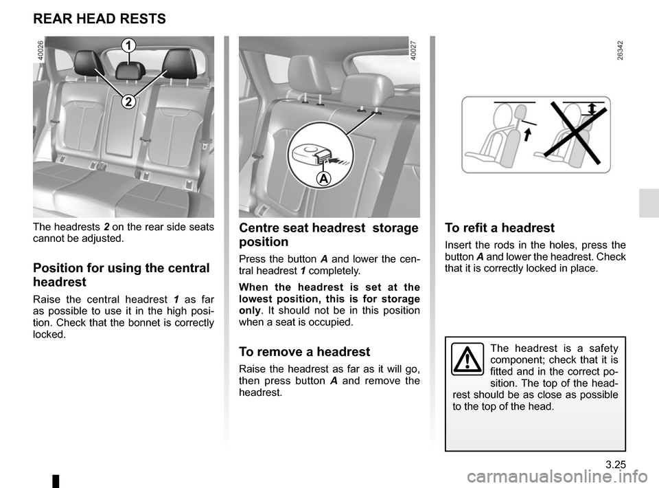 RENAULT KADJAR 2017 1.G Owners Manual 3.25 The headrest is a safety  component; check that it is  fitted and in the correct po- sition. The top of the head- rest should be as close as possible  to the top of the head. Centre seat headrest