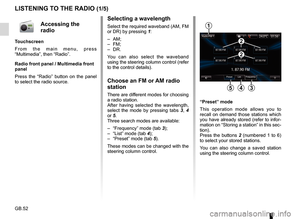 RENAULT FLUENCE 2017 1.G R Link Workshop Manual GB.52 LISTENING TO THE RADIO (1/5) Selecting a wavelength Select the required waveband (AM, FM  or DR) by pressing 1: – AM; – FM; – DR. You can also select the waveband  using the steering colum
