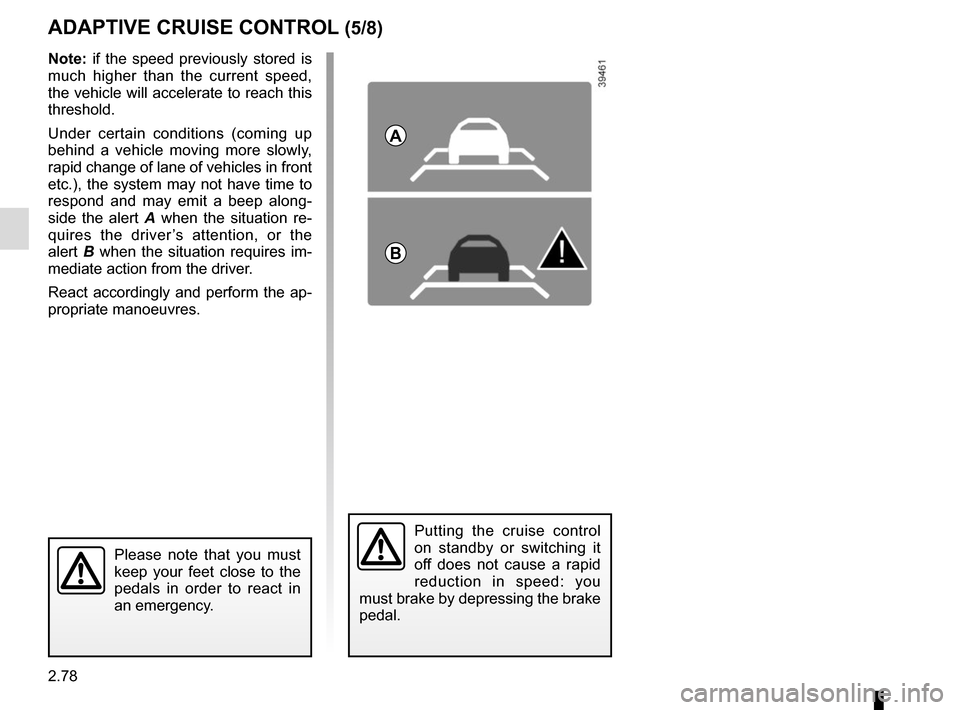 RENAULT SCENIC 2017 J95 / 3.G Owners Manual 2.78 ADAPTIVE CRUISE CONTROL (5/8) Putting the cruise control  on standby or switching it  off does not cause a rapid  reduction in speed: you  must brake by depressing the brake  pedal. Please note t