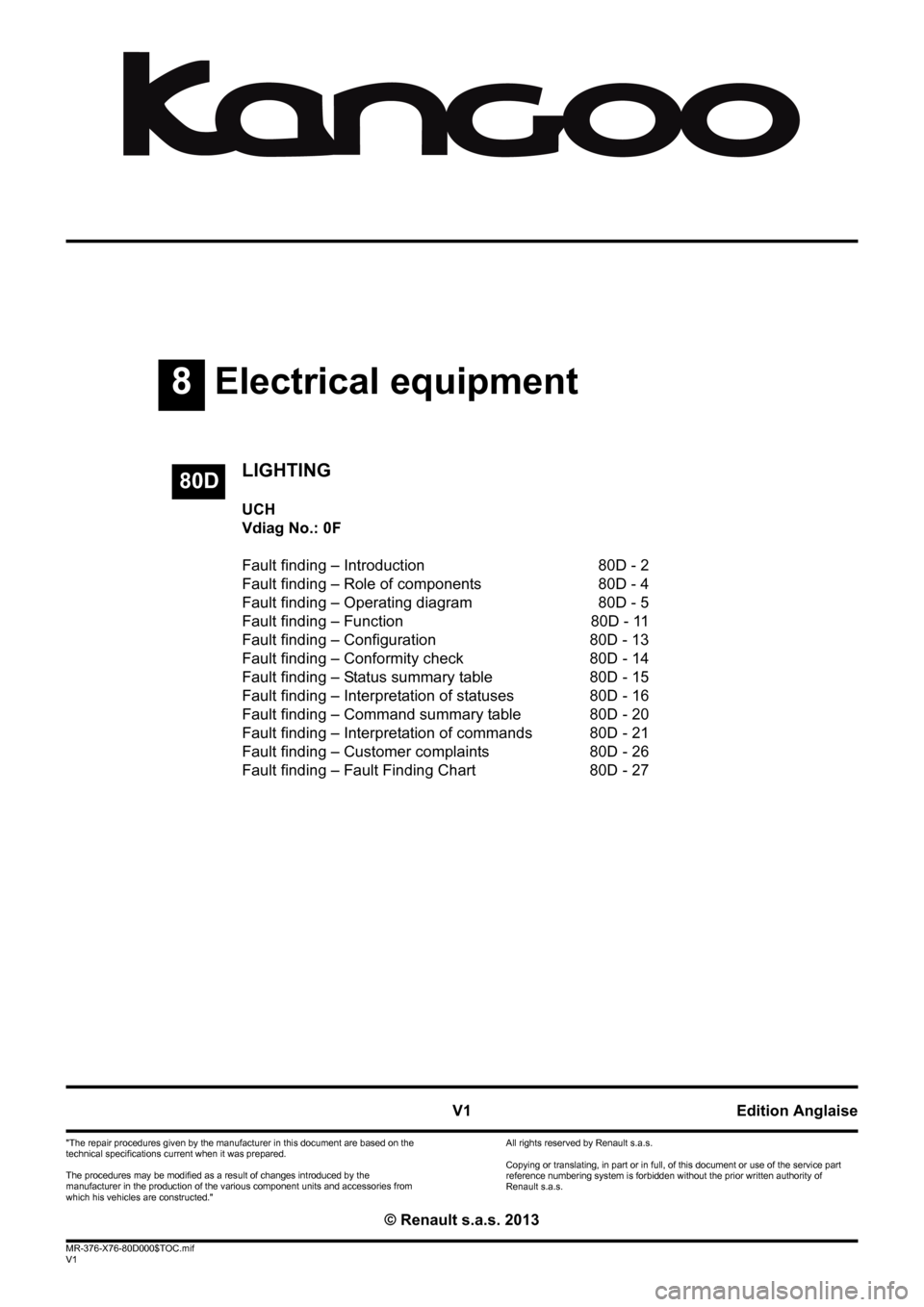 "RENAULT KANGOO 2013 X61 / 2.G Lighting Workshop Manual 8Electrical equipment V1 MR-376-X76-80D000$TOC.mif V1 80D ""The repair procedures given by the manufacturer in this document are based on the  technical specifications current when it was prepared. The"