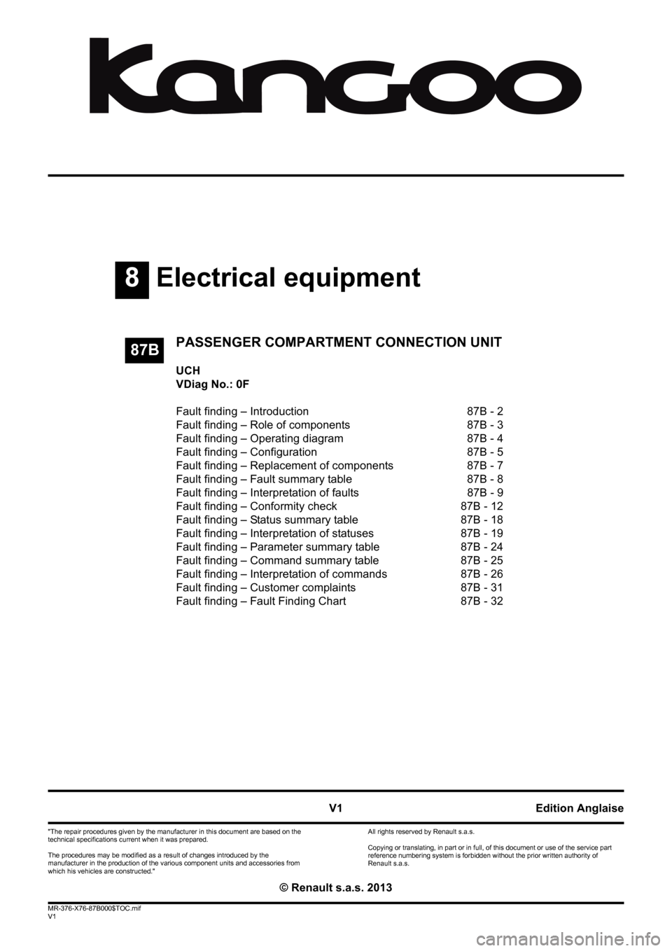 "RENAULT KANGOO 2013 X61 / 2.G Passenger Comparment Connection Unit Workshop Manual 8Electrical equipment V1 MR-376-X76-87B000$TOC.mif V1 87B ""The repair procedures given by the manufacturer in this document are based on the  technical specifications current when it was prepared. The"