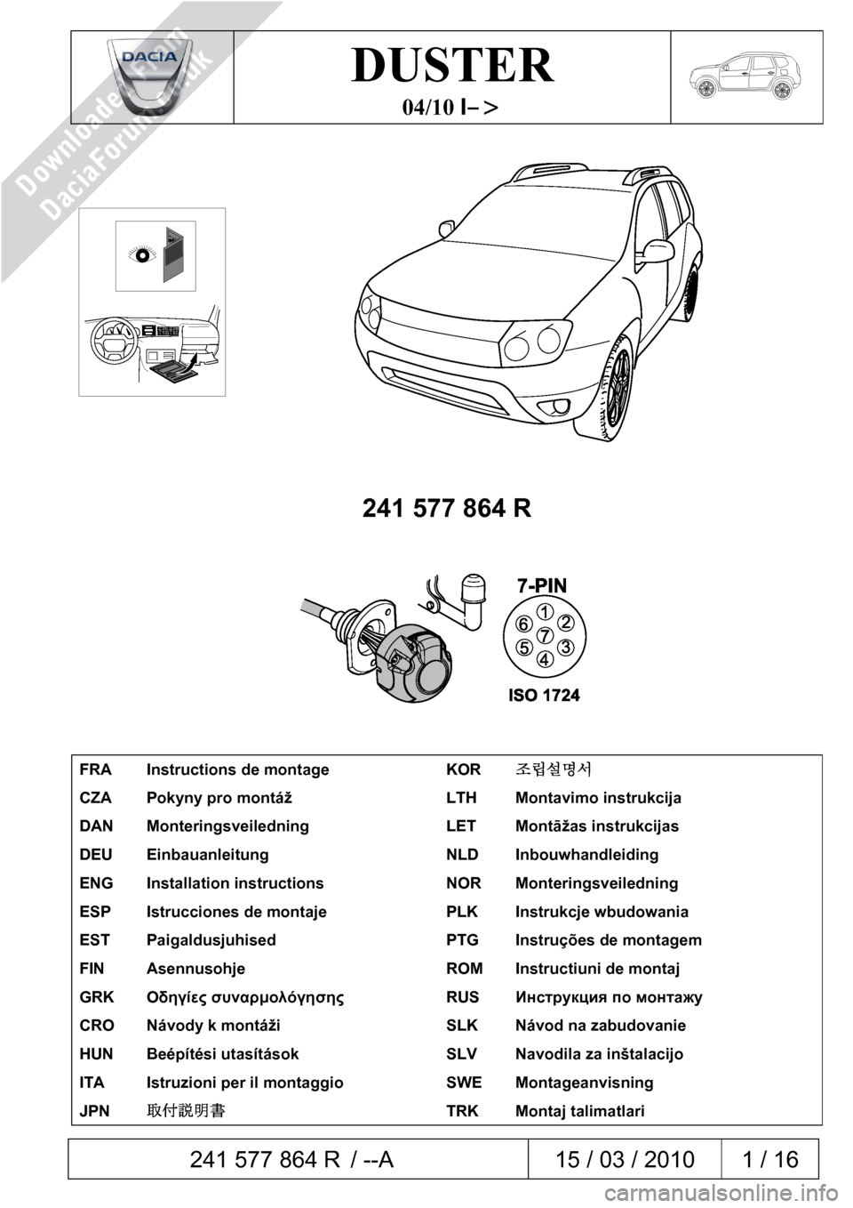 DACIA DUSTER 2010 1.G 7 Pin Towbar Fitting Guide Workshop Manual  241 577 864 R / --A  15 / 03 / 2010  1 / 16     DUSTER  04/10 I–>          241 577 864 R        FRA  Instructions de montage  KOR 조립설명서  CZA  Pokyny pro montáž  LTH  Montavimo instrukci